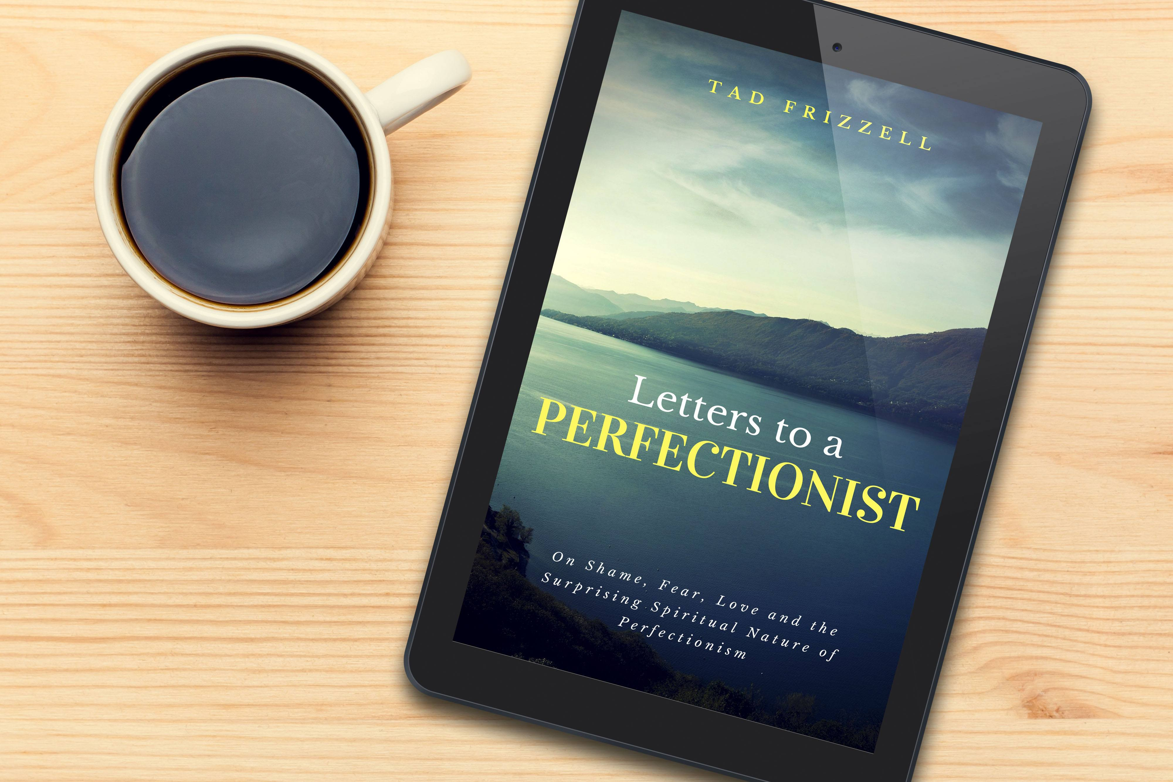 Letters to a Perfectionist: On Shame, Fear, Love, and the Surprising Spiritual Nature of Perfectionism